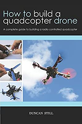 How to build a quadcopter drone: A complete guide to building a radio controlled quadcopter from Independently published