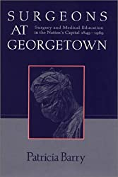 Surgeons at Georgetown : Surgery and Medical Education in the Nation's Capital 1849-1969