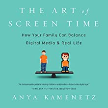 The Art of Screen Time: How Your Family Can Balance Digital Media and Real Life Audiobook by Anya Kamenetz Narrated by Anya Kamenetz