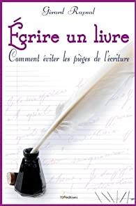 Écrire un livre : Comment éviter les pièges de l'écriture par Gérard Raynal