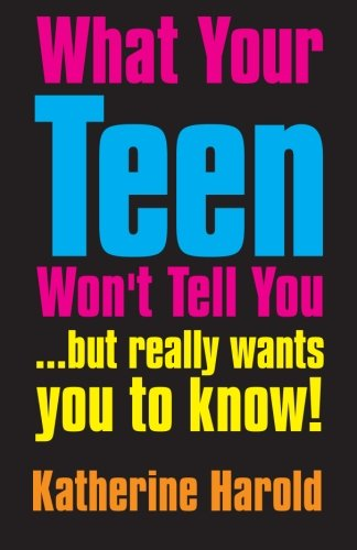 What Your Teen Won't Tell You: ... but really wants you to know!