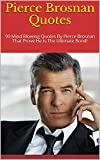 Pierce Brosnan Quotes: 90 Mind Blowing Quotes By Pierce Brosnan That Prove He Is The Ultimate Bond!