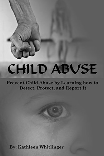 Child Abuse: Prevent Child Abuse by Learning how to Detect, Protect, and Report It