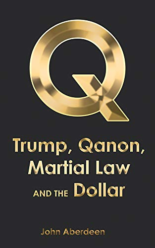 Trump, Qanon, Martial Law, and the Dollar by [Aberdeen, John]
