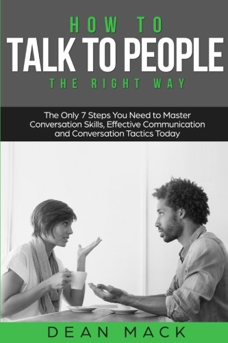 How to Talk to People: The Right Way - The Only 7 Steps You Need to Master Conversation Skills, Effective Communication and Conversation Tactics Today (Social Skills Best Seller) (Volume 3)