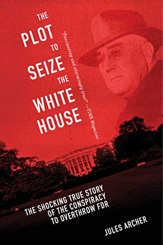 The Plot to Seize the White House: The Shocking TRUE Story of the Conspiracy to Overthrow F.D.R. (The Plot To Sieze The White House)
