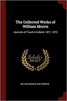 The Collected Works of William Morris: Journals of Travel in Iceland. 1871. 1873
