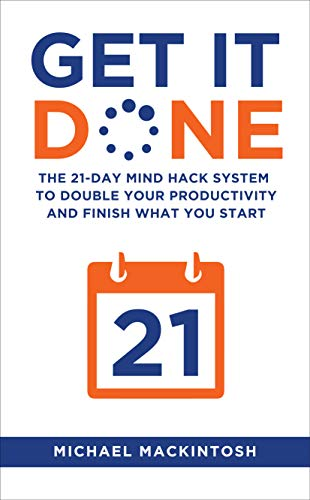 Get It Done: The 21-Day Mind Hack System to Double Your Productivity and Finish What You Start by [Mackintosh, Michael]