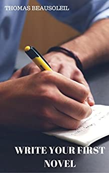 Write Your First Novel: Make Your Writing Easy and Become a Successful Author by [Beausoleil, Thomas]