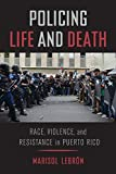 "Marisol LeBrón, ""Policing Life and Death: Race, Violence, and Resistance in Puerto Rico"" (U California Press, 2019)"