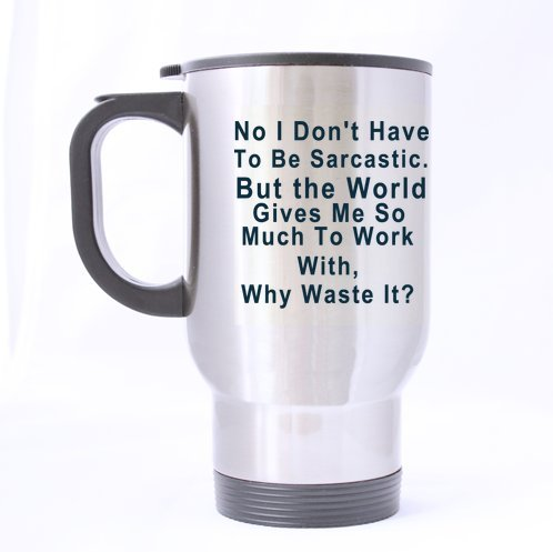 No i don't have to be sarcastic-Personalize Funny Sarcasm Cup,Travel Mug (Sliver) For Coffee or Tea,14-Ounce 100% Stainless Steel? Funny Travel mug