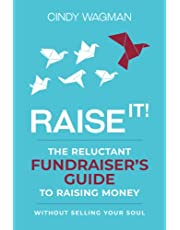 RAISE IT!: The Reluctant Fundraiser's Guide to Raising Money Without Selling Your Soul