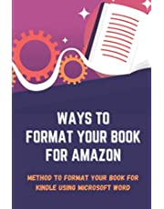 Ways To Format Your Book For Amazon: Method To Format Your Book For Kindle Using Microsoft Word: Kindle Book Format Template