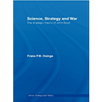 Science, Strategy and War: The Strategic Theory of John Boyd (Strategy and History)
