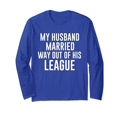 Unisex My Husband Married Way Out Of His League Funny Long Sleeve S XL: Royal Blue