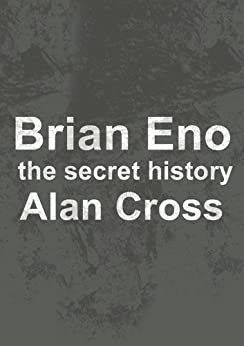 Brian Eno: the secret history (The Secret History of Rock) by [Cross, Alan]