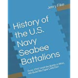 History of the U.S. Navy Seabee Battalions: From 1941 Until the Battle is Won, We Build - We Fight - CAN DO! (History of the