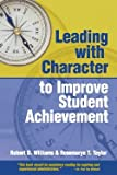 Leading with Character : To Improve Student Achievement, Williams, Robert D. and Taylor, Rosemarye, 1892056267