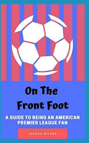 Front Foot - On the Front Foot: A Guide to Being an American Premier League Fan
