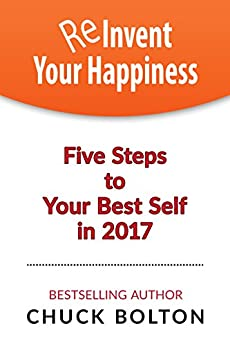 Reinvent Your Happiness: Five Steps to Your Best Self in 2017 by [Bolton, Chuck]