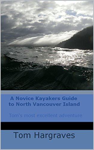 (A NOVICE KAYAKERS GUIDE TO NORTH VANCOUVER ISLAND (Kayaking Adventures on the Northwest Pacific Coast Book 1))