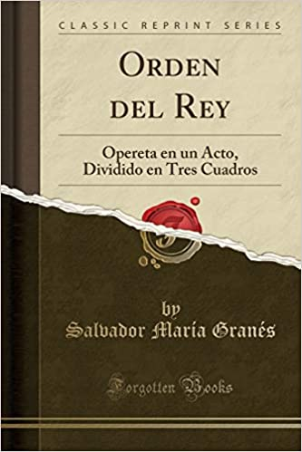 Orden del Rey: Opereta en un Acto, Dividido en Tres Cuadros (Classic Reprint) (Spanish Edition): Salvador María Granés: 9780243952052: Amazon.com: Books