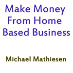 Make Money from Home Based Business | Michael Mathiesen
