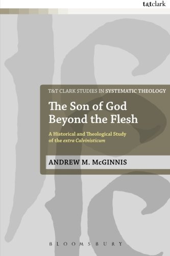 The Son of God Beyond the Flesh: A Historical and Theological Study of the Extra Calvinisticum (T&T Clark Studies in Systematic Theology)