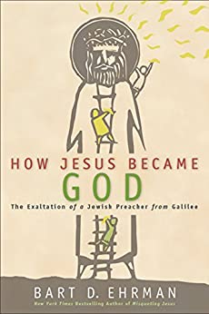 How Jesus Became God: The Exaltation of a Jewish Preacher from Galilee by [Ehrman, Bart D.]