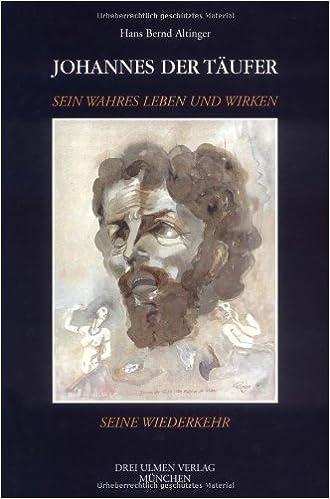 Johannes der Täufer: Sein wahres Leben und Wirken, seine Wiederkehr ...