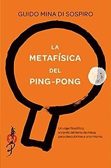 La metafísica del ping-pong: Un viaje filosófico, a través del tenis de mesa, para descubrirse a uno mismo. de [Sospiro, Guido Mina di]