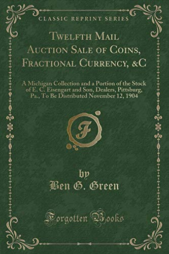 Twelfth Mail Auction Sale of Coins, Fractional Currency, &c: A Michigan Collection and a Portion of the Stock of E. C. Eisengart and Son, Dealers, ... November 12, 1904 (Classic Reprint)