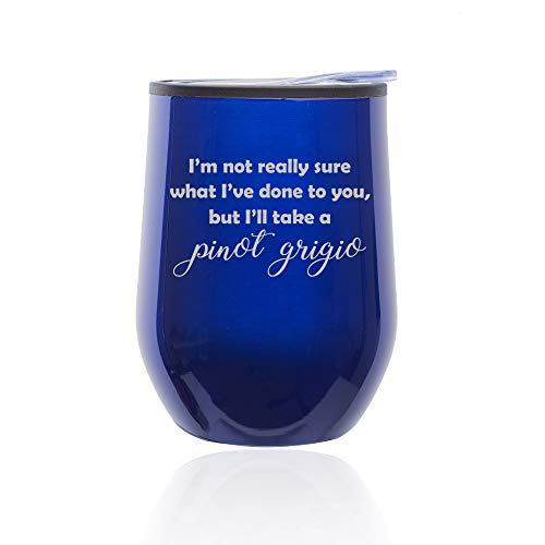 Stemless Wine Tumbler Coffee Travel Mug Glass With Lid I'm Not Really Sure What I've Done To You, But I'll Take A Pinot Grigio (Blue)