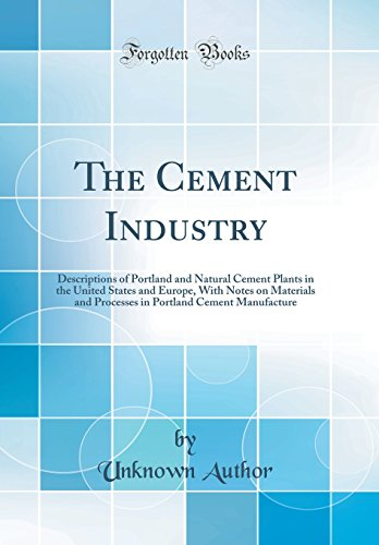 The Cement Industry: Descriptions of Portland and Natural Cement Plants in the United States and Europe, with Notes on Materials and Processes in Portland Cement Manufacture (Classic Reprint)