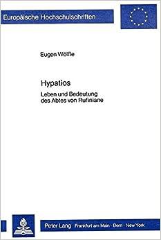 Book Hypatios: Leben Und Bedeutung Des Abtes Von Rufiniane (Europaeische Hochschulschriften / European University Studie)