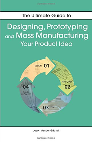 The Ultimate Guide to Designing, Prototyping  and Mass Manufacturing your Product Idea: The simple steps to turn your idea into reality!