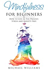 Mindfulness for Beginners: How to Live in The Present, Stress and Anxiety Free (Mindfulness, Meditation, Buddhism, Anxiety) Paperback
