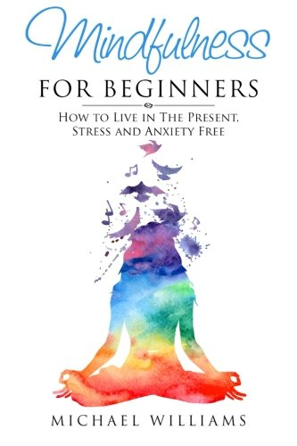 Mindfulness for Beginners: How to Live in The Present, Stress and Anxiety Free (Mindfulness, Meditation, Buddhism, Anxiety)