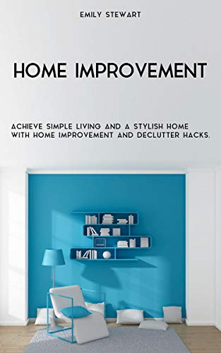 Home Improvement:  Achieve Simple Living And A Stylish Home With Home Improvement And Declutter Hacks. by [Stewart, Emily]