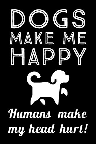 Dogs Make Me Happy: Humans Make My Head Hurt - Funny Sarcastic Humor, Lined Journal Notebook