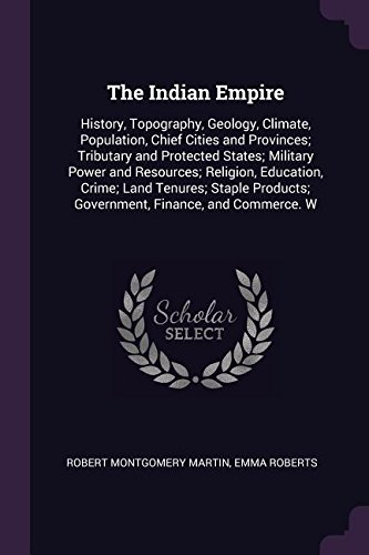 The Indian Empire: History, Topography, Geology, Climate, Population, Chief Cities and Provinces; Tributary and Protected States; Military Power and ... Government, Finance, and Commerce. W pdf
