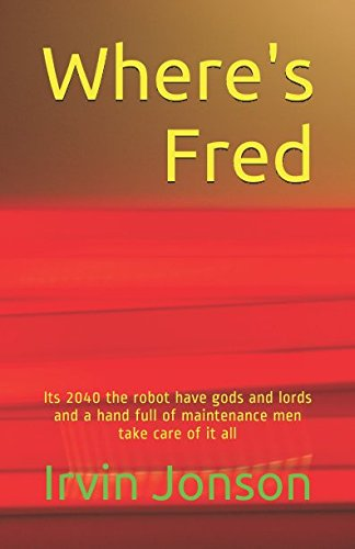 Download Where's Fred: Its 2040 the robot have gods and lords and a hand full of maintenance men take care of it all pdf epub