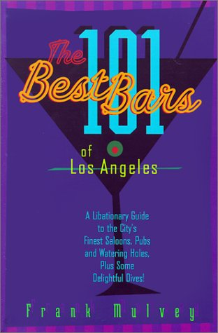 The 101 Best Bars of Los Angeles: A Libationary Guide to the City's Finest Saloons, Pubs and Watering Holes, Plus Some Delightful Dives!