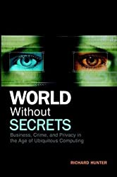 World Without Secrets Business, Crime and Privacy in the Age of Ubiquitous Computing by Hunter, Richard [Wiley,2002] [Hardcover]