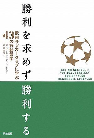 勝利を求めず勝利する ― 欧州サッカークラブに学ぶ43の行動哲学 単行本(ソフトカバー) – 2010/4/20 ラインハルト・K・スプレンガー  (著), 稲吉明子 (翻訳)