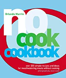 No-cook Cookbook: Over 200 Simple Recipes and Ideas for Mouthwatering Meals without Cooking