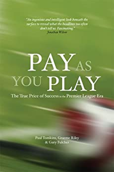 Pay As You Play: The True Price of Success in the Premier League Era by [Tomkins, Paul, Riley, Graeme, Fulcher, Gary]