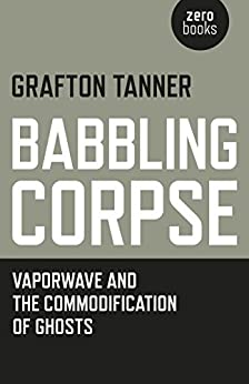 Babbling Corpse: Vaporwave And The Commodification Of Ghosts by [Tanner, Grafton]