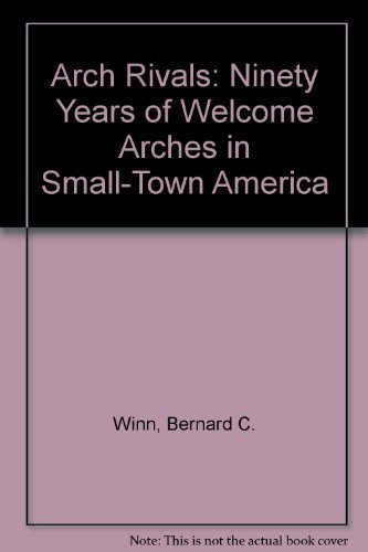 Arch Rivals: Ninety Years of Welcome Arches in Small-Town America by Winn, Bernard C. (1994) Paperback