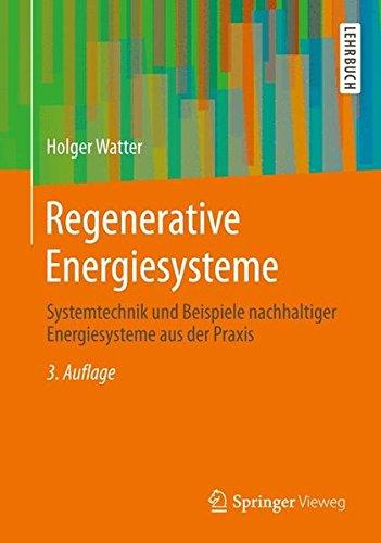 Regenerative Energiesysteme: Systemtechnik und Beispiele nachhaltiger Energiesysteme aus der Praxis